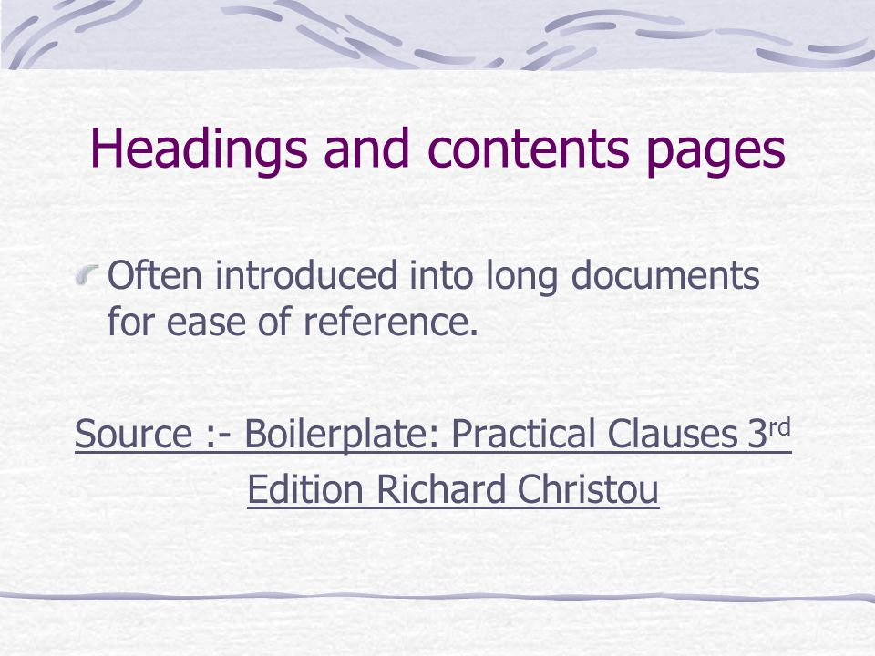 Headings and contents pages Often introduced into long documents for ease of reference. Source :- Boilerplate: Practical Clauses 3 rd Edition Richard