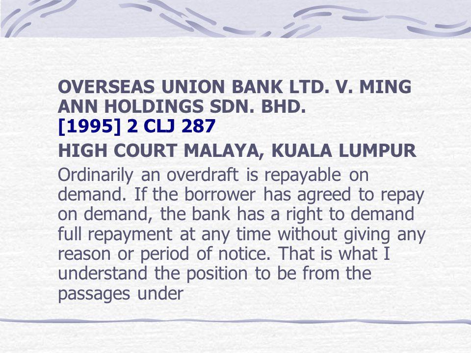 OVERSEAS UNION BANK LTD. V. MING ANN HOLDINGS SDN. BHD. [1995] 2 CLJ 287 HIGH COURT MALAYA, KUALA LUMPUR Ordinarily an overdraft is repayable on deman