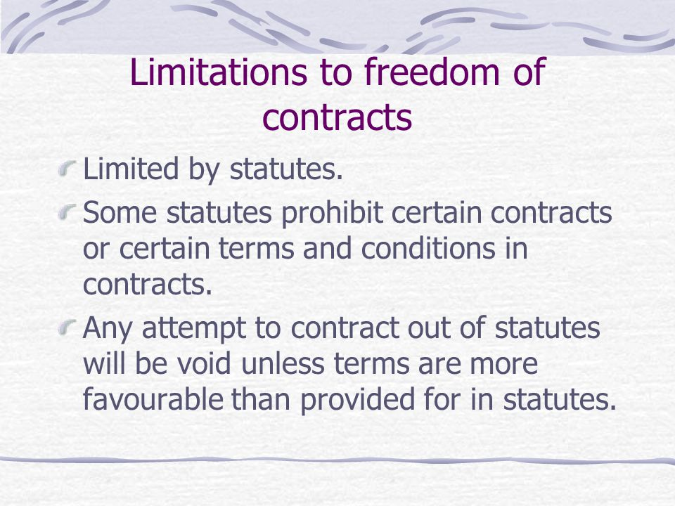 Limitations to freedom of contracts Limited by statutes. Some statutes prohibit certain contracts or certain terms and conditions in contracts. Any at