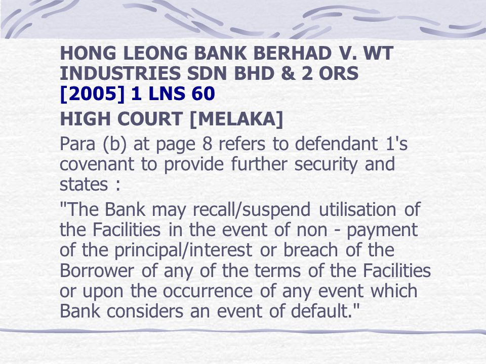 HONG LEONG BANK BERHAD V. WT INDUSTRIES SDN BHD & 2 ORS [2005] 1 LNS 60 HIGH COURT [MELAKA] Para (b) at page 8 refers to defendant 1's covenant to pro