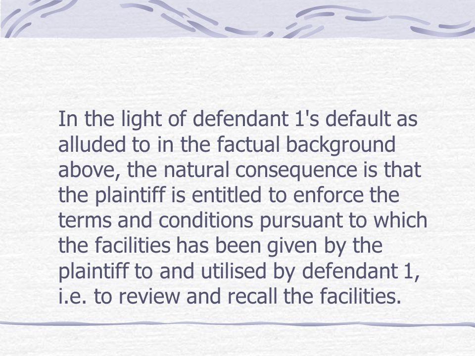 In the light of defendant 1's default as alluded to in the factual background above, the natural consequence is that the plaintiff is entitled to enfo