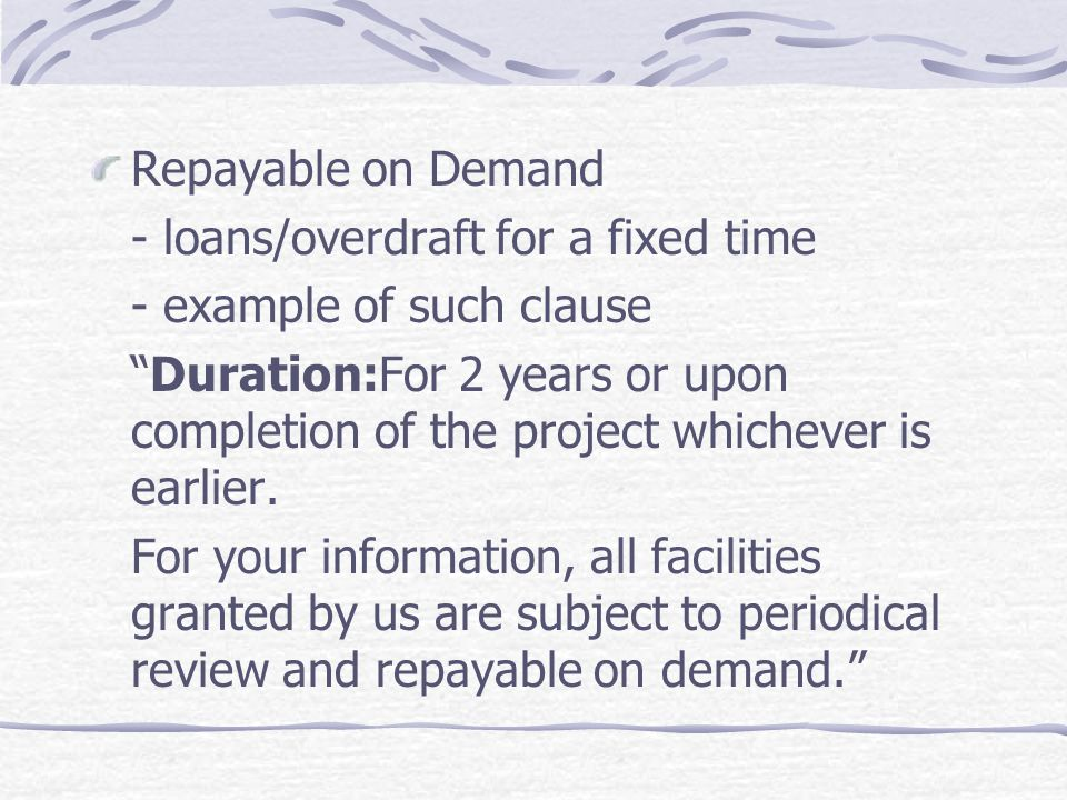 Repayable on Demand - loans/overdraft for a fixed time - example of such clause Duration:For 2 years or upon completion of the project whichever is ea