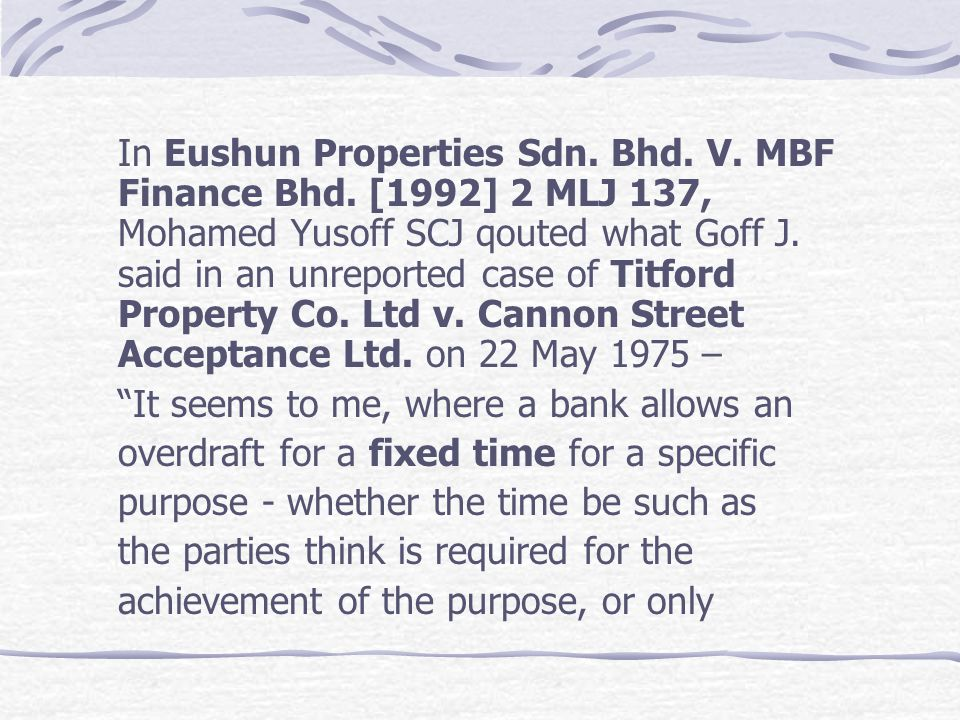 In Eushun Properties Sdn. Bhd. V. MBF Finance Bhd. [1992] 2 MLJ 137, Mohamed Yusoff SCJ qouted what Goff J. said in an unreported case of Titford Prop