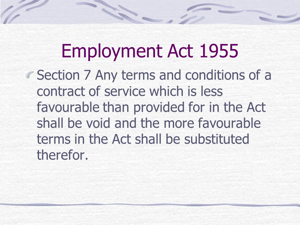 Employment Act 1955 Section 7 Any terms and conditions of a contract of service which is less favourable than provided for in the Act shall be void an