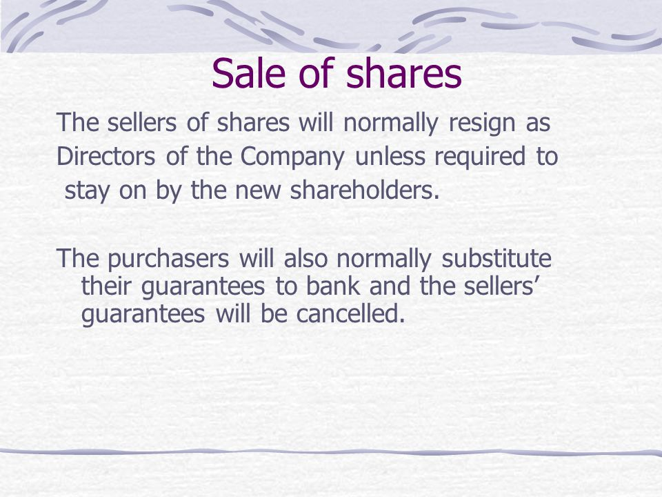 Sale of shares The sellers of shares will normally resign as Directors of the Company unless required to stay on by the new shareholders. The purchase