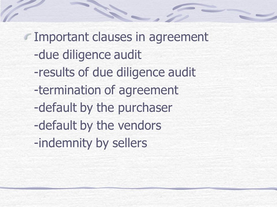 Important clauses in agreement -due diligence audit -results of due diligence audit -termination of agreement -default by the purchaser -default by th