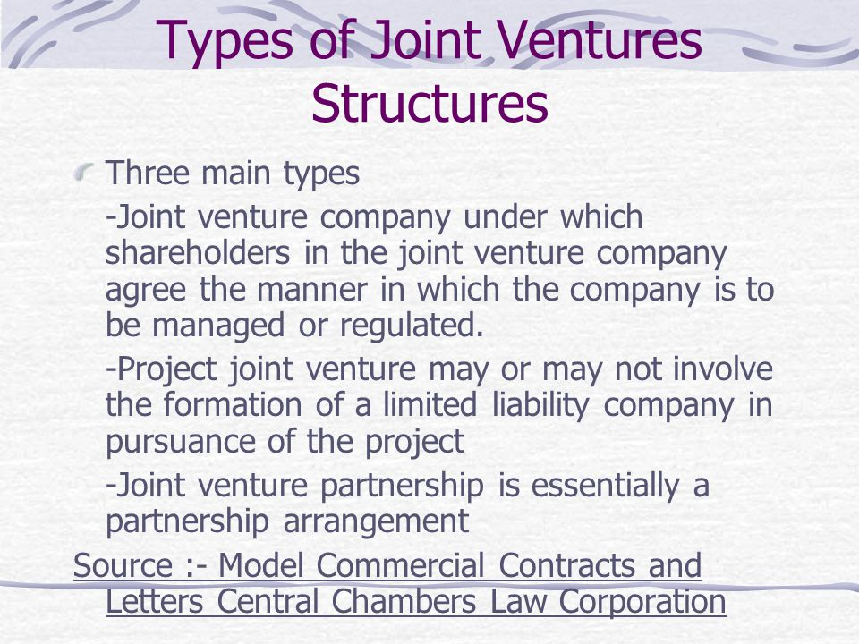 Types of Joint Ventures Structures Three main types -Joint venture company under which shareholders in the joint venture company agree the manner in w