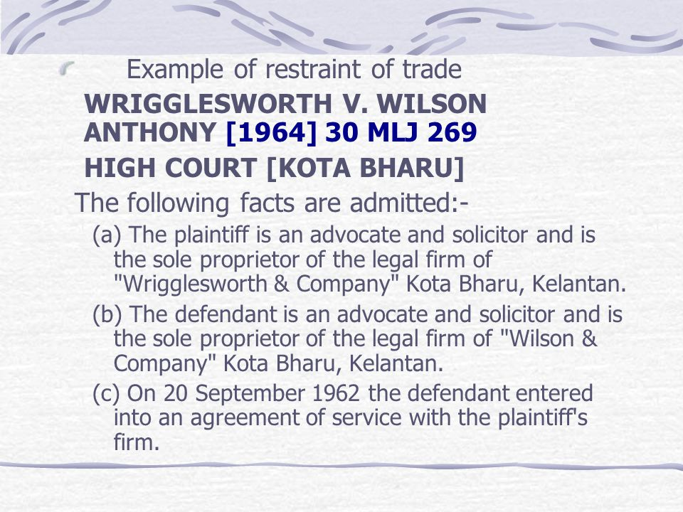 Example of restraint of trade WRIGGLESWORTH V. WILSON ANTHONY [1964] 30 MLJ 269 HIGH COURT [KOTA BHARU] The following facts are admitted:- (a) The pla
