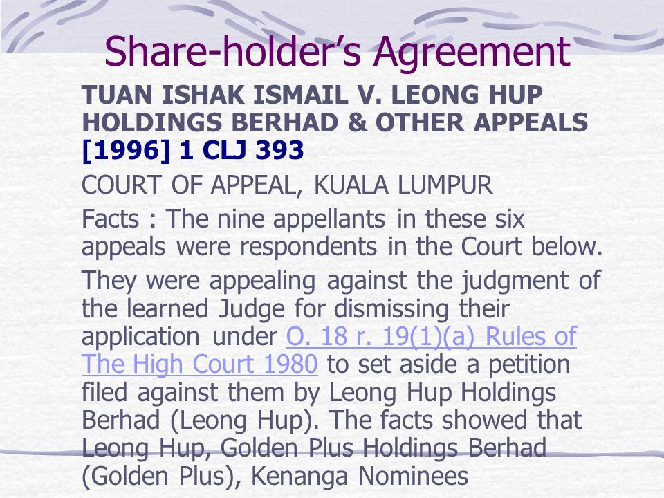 Share-holders Agreement TUAN ISHAK ISMAIL V. LEONG HUP HOLDINGS BERHAD & OTHER APPEALS [1996] 1 CLJ 393 COURT OF APPEAL, KUALA LUMPUR Facts : The nine
