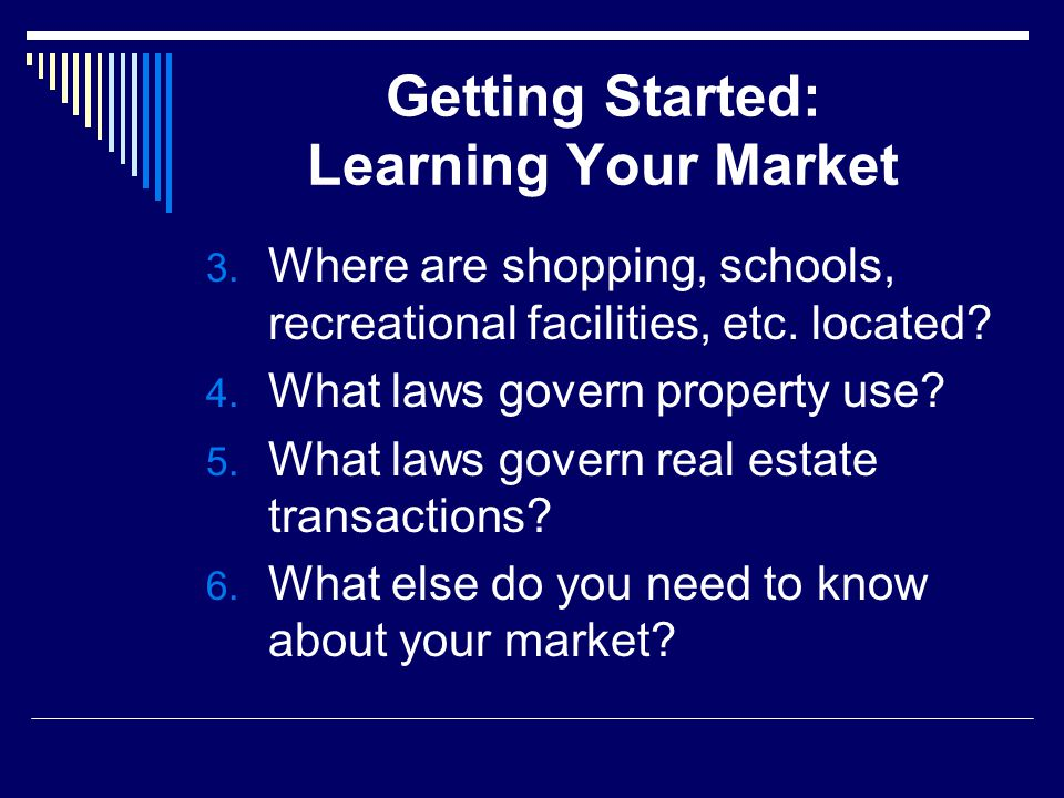 Getting Started: Learning Your Market 3. Where are shopping, schools, recreational facilities, etc.