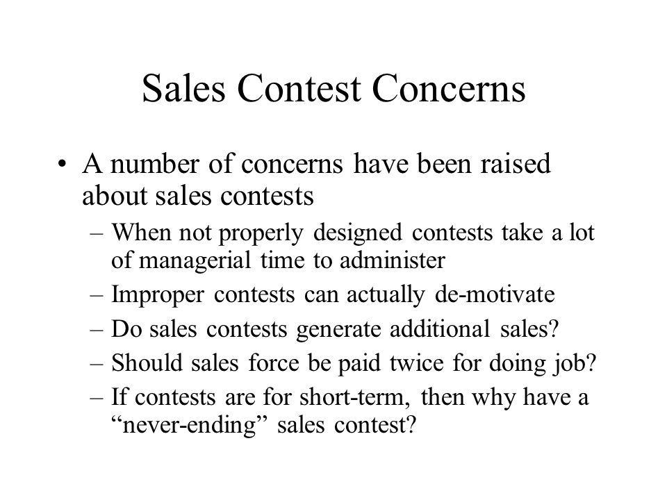 Sales Contest Concerns A number of concerns have been raised about sales contests –When not properly designed contests take a lot of managerial time t