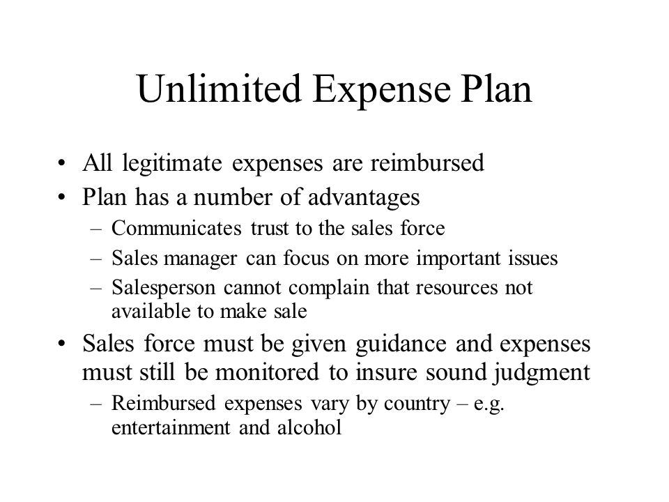 Unlimited Expense Plan All legitimate expenses are reimbursed Plan has a number of advantages –Communicates trust to the sales force –Sales manager ca