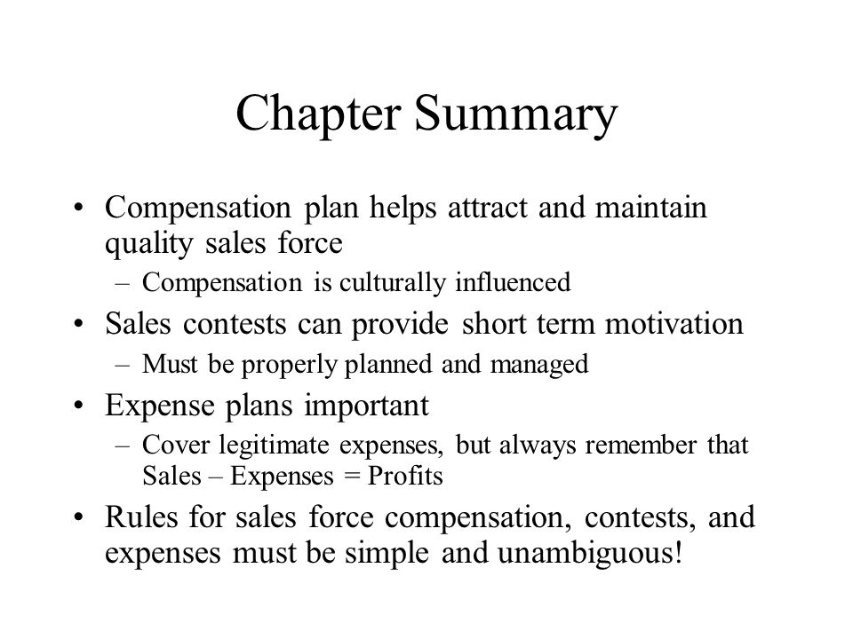 Chapter Summary Compensation plan helps attract and maintain quality sales force –Compensation is culturally influenced Sales contests can provide sho
