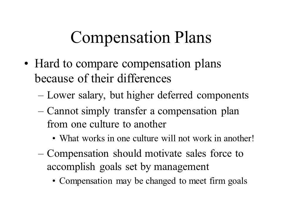 Compensation Plans Hard to compare compensation plans because of their differences –Lower salary, but higher deferred components –Cannot simply transf