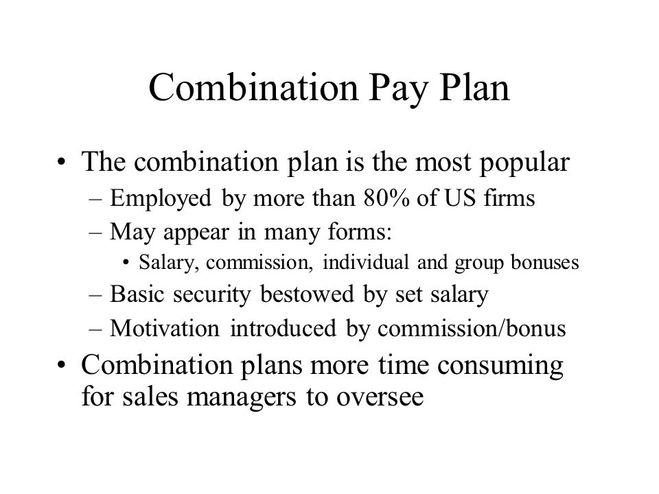 Combination Pay Plan The combination plan is the most popular –Employed by more than 80% of US firms –May appear in many forms: Salary, commission, in