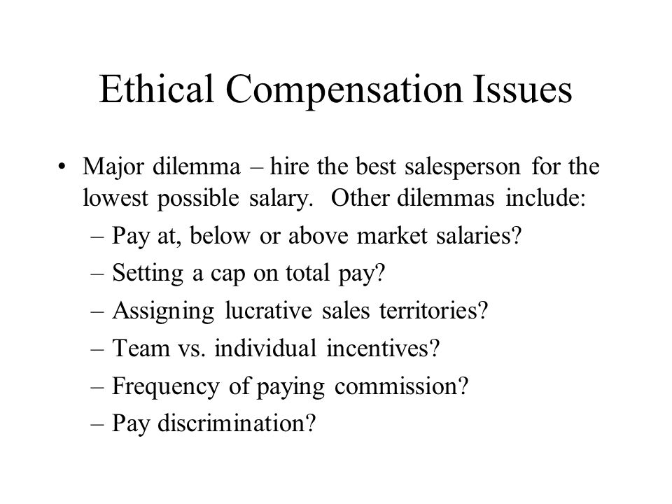 Ethical Compensation Issues Major dilemma – hire the best salesperson for the lowest possible salary. Other dilemmas include: –Pay at, below or above