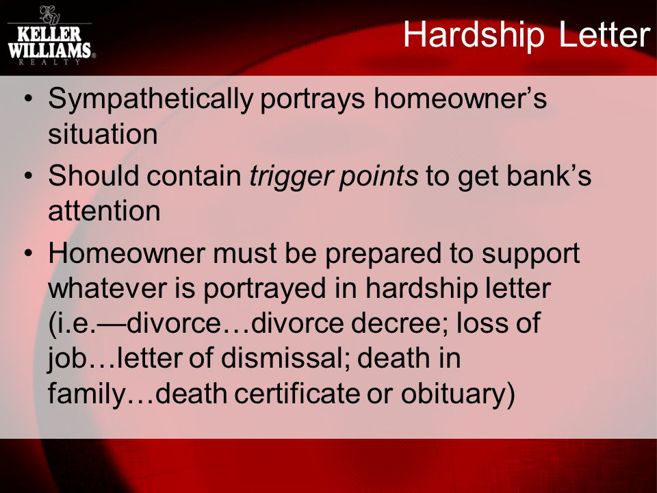 Hardship Letter Sympathetically portrays homeowners situation Should contain trigger points to get banks attention Homeowner must be prepared to support whatever is portrayed in hardship letter (i.e.divorce…divorce decree; loss of job…letter of dismissal; death in family…death certificate or obituary)