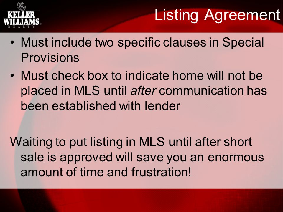 Listing Agreement Must include two specific clauses in Special Provisions Must check box to indicate home will not be placed in MLS until after communication has been established with lender Waiting to put listing in MLS until after short sale is approved will save you an enormous amount of time and frustration!