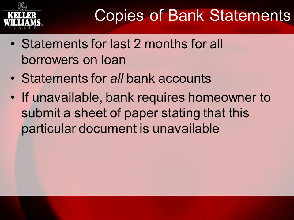 Copies of Bank Statements Statements for last 2 months for all borrowers on loan Statements for all bank accounts If unavailable, bank requires homeowner to submit a sheet of paper stating that this particular document is unavailable