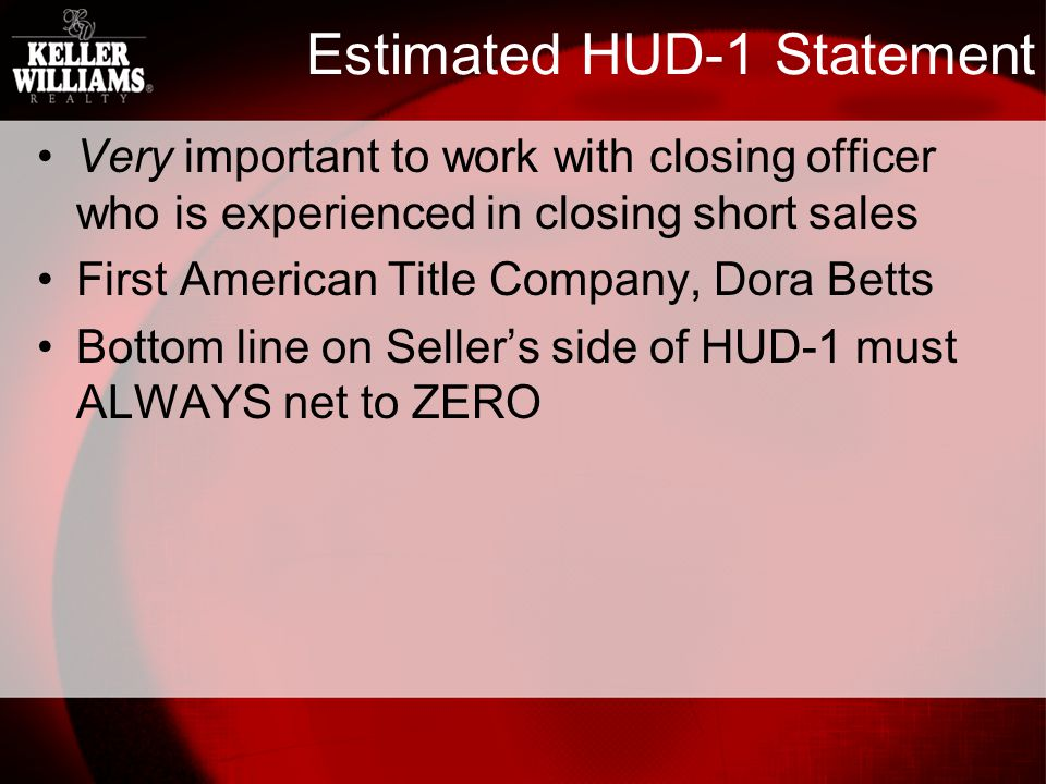 Estimated HUD-1 Statement Very important to work with closing officer who is experienced in closing short sales First American Title Company, Dora Betts Bottom line on Sellers side of HUD-1 must ALWAYS net to ZERO