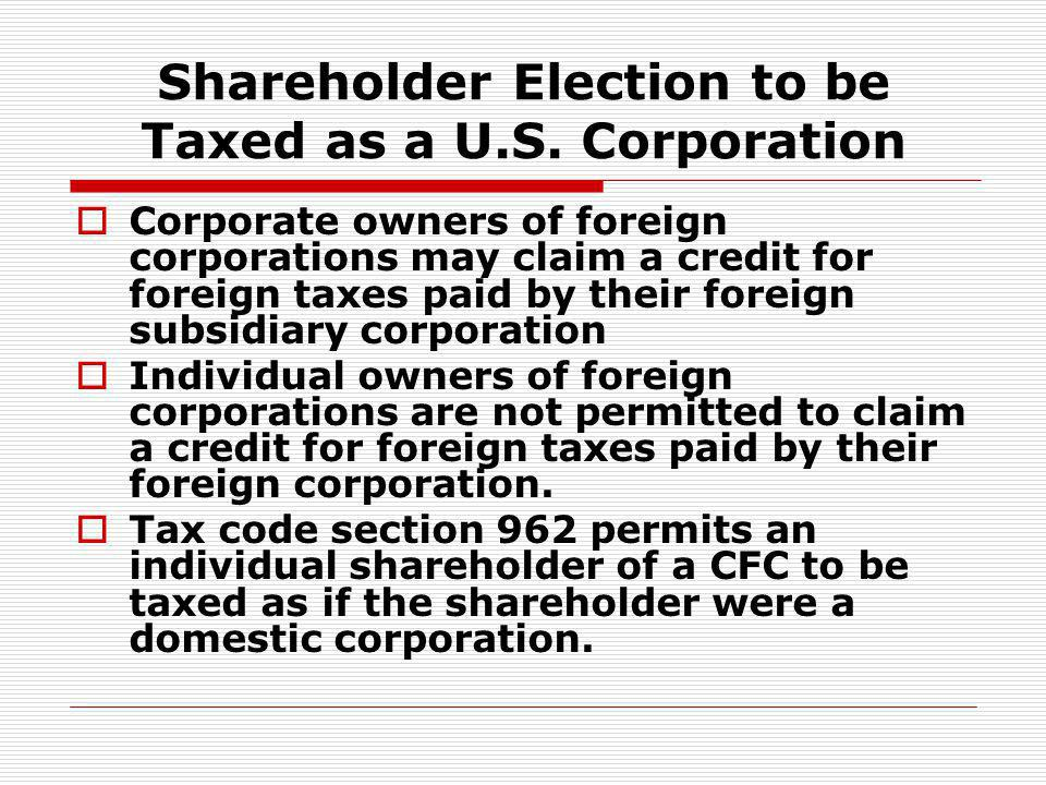 Shareholder Election to be Taxed as a U.S. Corporation Corporate owners of foreign corporations may claim a credit for foreign taxes paid by their for