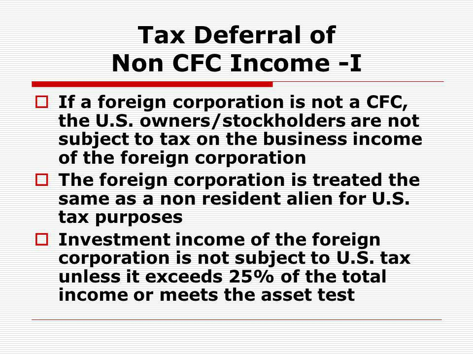 Tax Deferral of Non CFC Income -I If a foreign corporation is not a CFC, the U.S. owners/stockholders are not subject to tax on the business income of