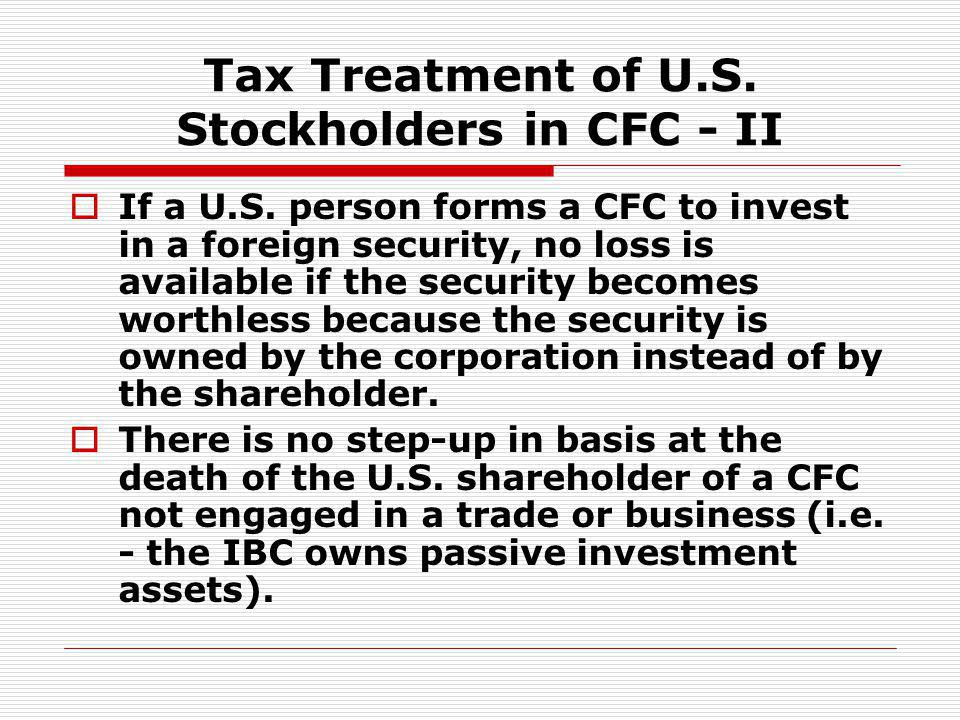 Tax Treatment of U.S. Stockholders in CFC - II If a U.S. person forms a CFC to invest in a foreign security, no loss is available if the security beco