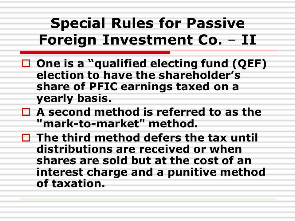 Special Rules for Passive Foreign Investment Co. – II One is a qualified electing fund (QEF) election to have the shareholders share of PFIC earnings