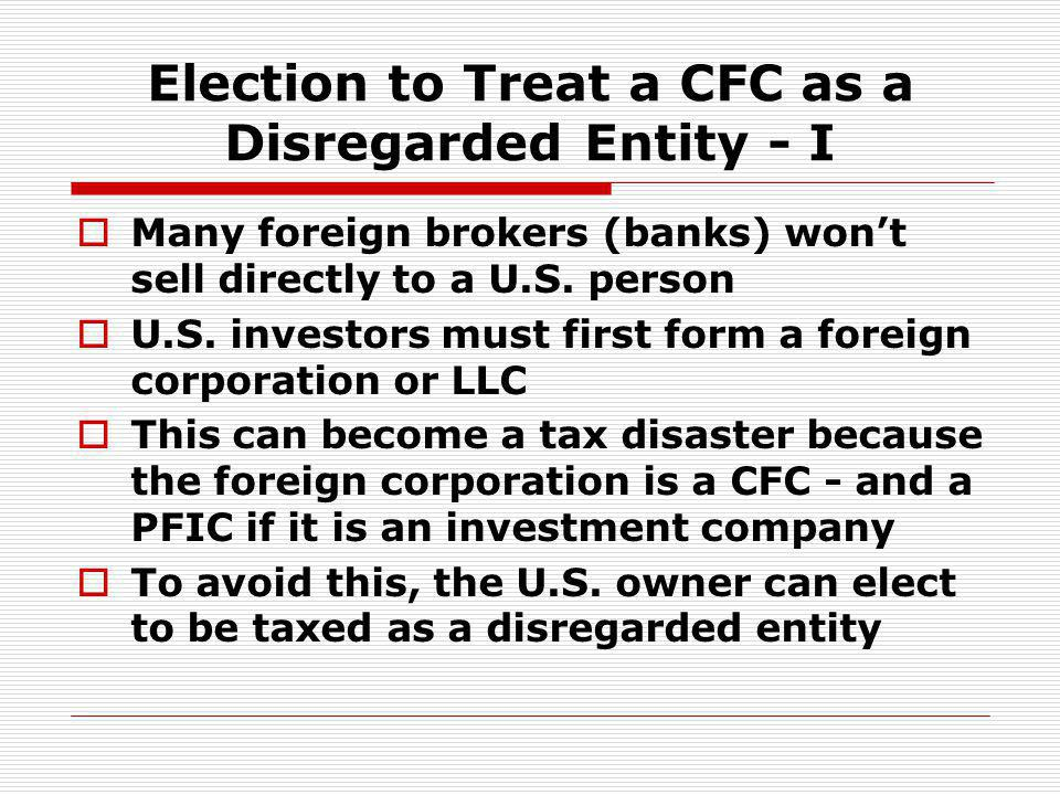 Election to Treat a CFC as a Disregarded Entity - I Many foreign brokers (banks) wont sell directly to a U.S. person U.S. investors must first form a