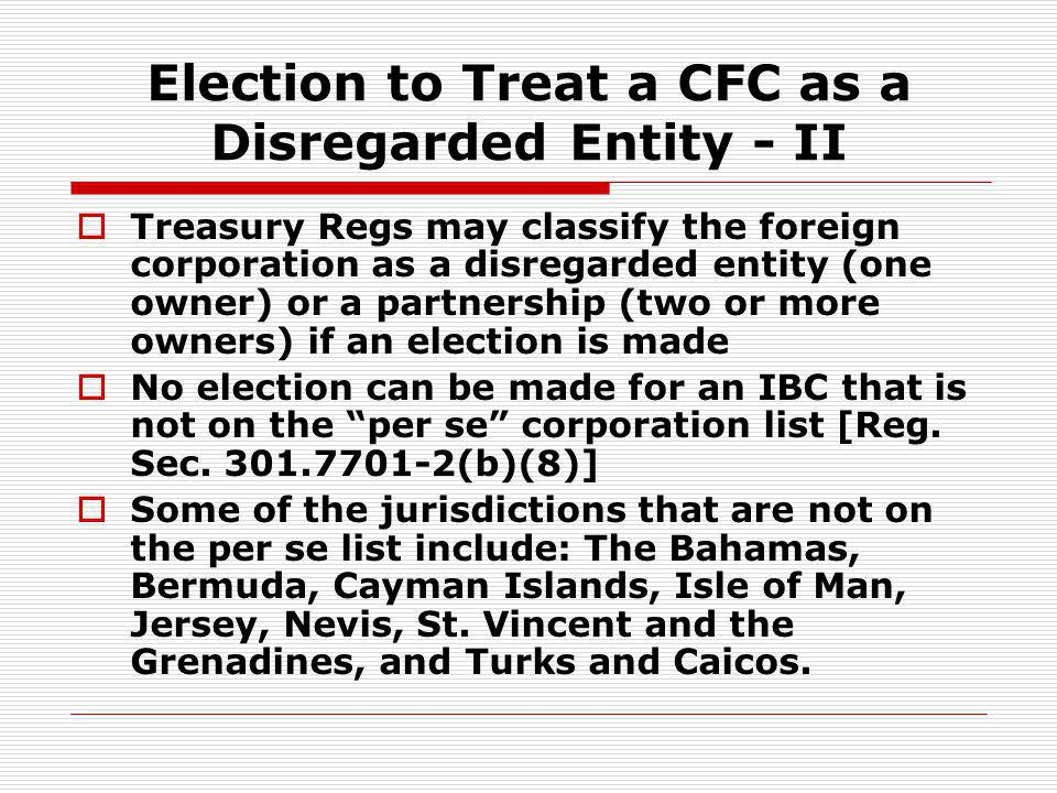 Election to Treat a CFC as a Disregarded Entity - II Treasury Regs may classify the foreign corporation as a disregarded entity (one owner) or a partn