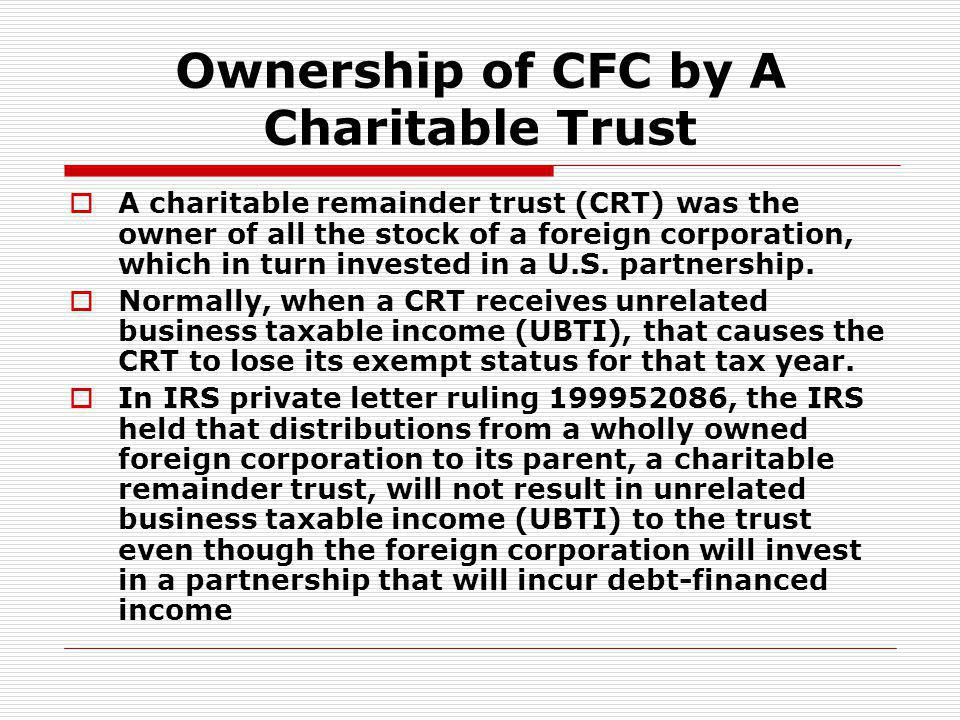 Ownership of CFC by A Charitable Trust A charitable remainder trust (CRT) was the owner of all the stock of a foreign corporation, which in turn inves