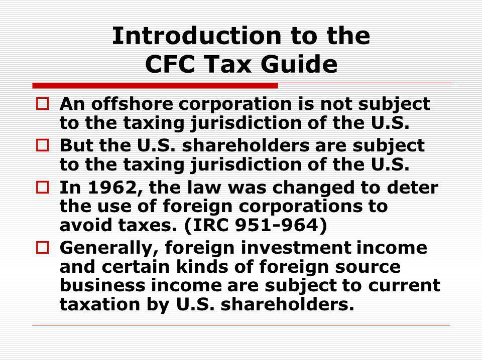 Introduction to the CFC Tax Guide An offshore corporation is not subject to the taxing jurisdiction of the U.S. But the U.S. shareholders are subject