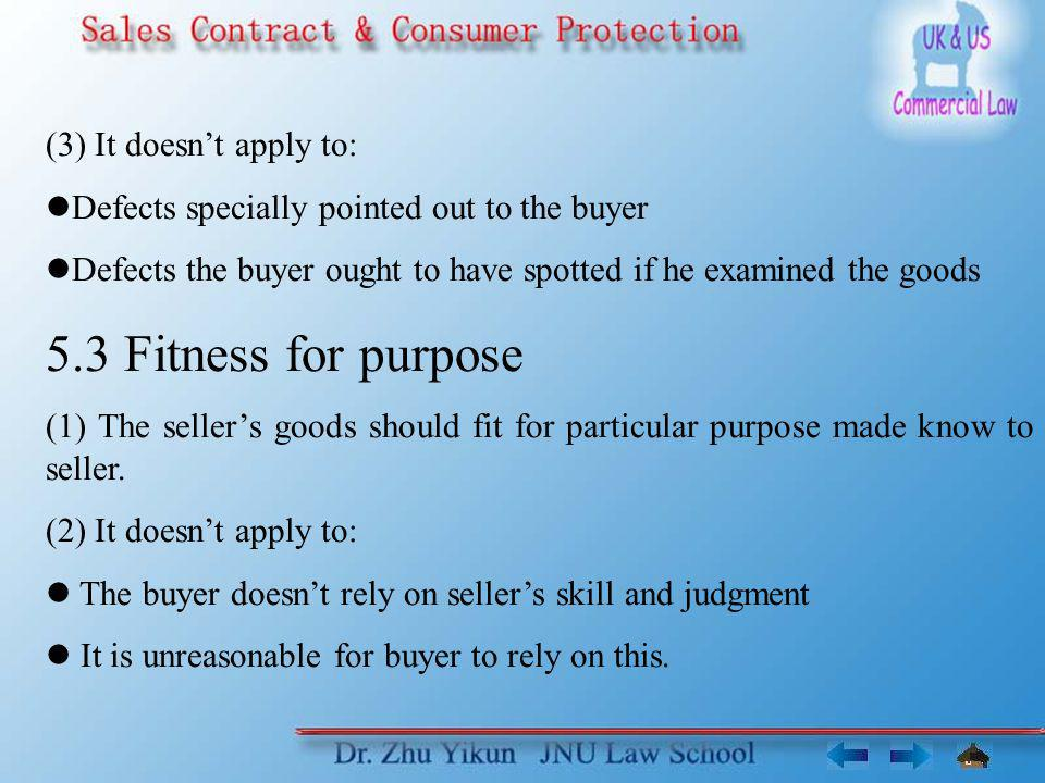 (3) It doesnt apply to: Defects specially pointed out to the buyer Defects the buyer ought to have spotted if he examined the goods 5.3 Fitness for pu
