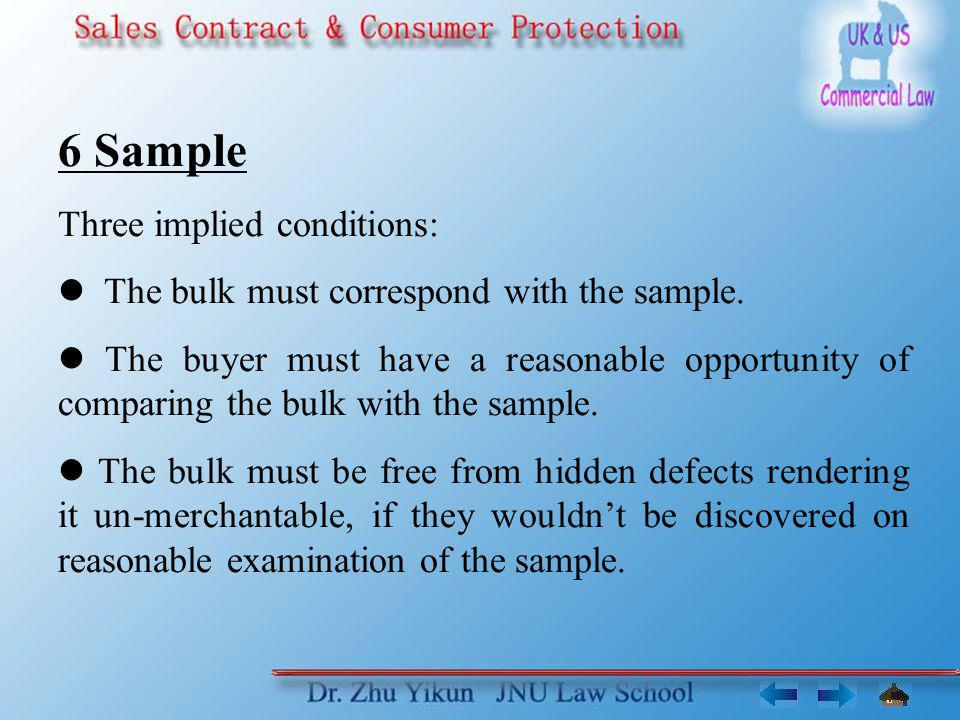 6 Sample Three implied conditions: The bulk must correspond with the sample. The buyer must have a reasonable opportunity of comparing the bulk with t