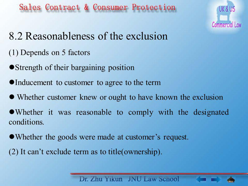 8.2 Reasonableness of the exclusion (1) Depends on 5 factors Strength of their bargaining position Inducement to customer to agree to the term Whether