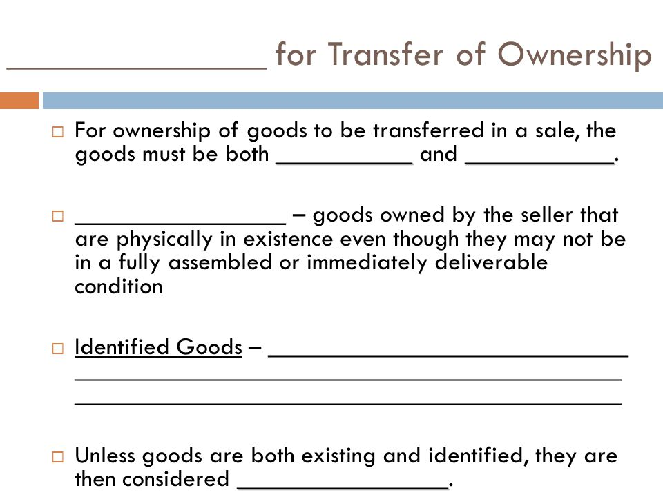 ______________ for Transfer of Ownership _______________________ For ownership of goods to be transferred in a sale, the goods must be both ___________ and ____________.