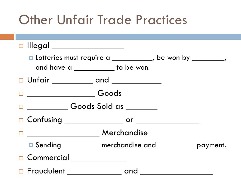Other Unfair Trade Practices Illegal ________________ Lotteries must require a __________, be won by ________, and have a __________ to be won.