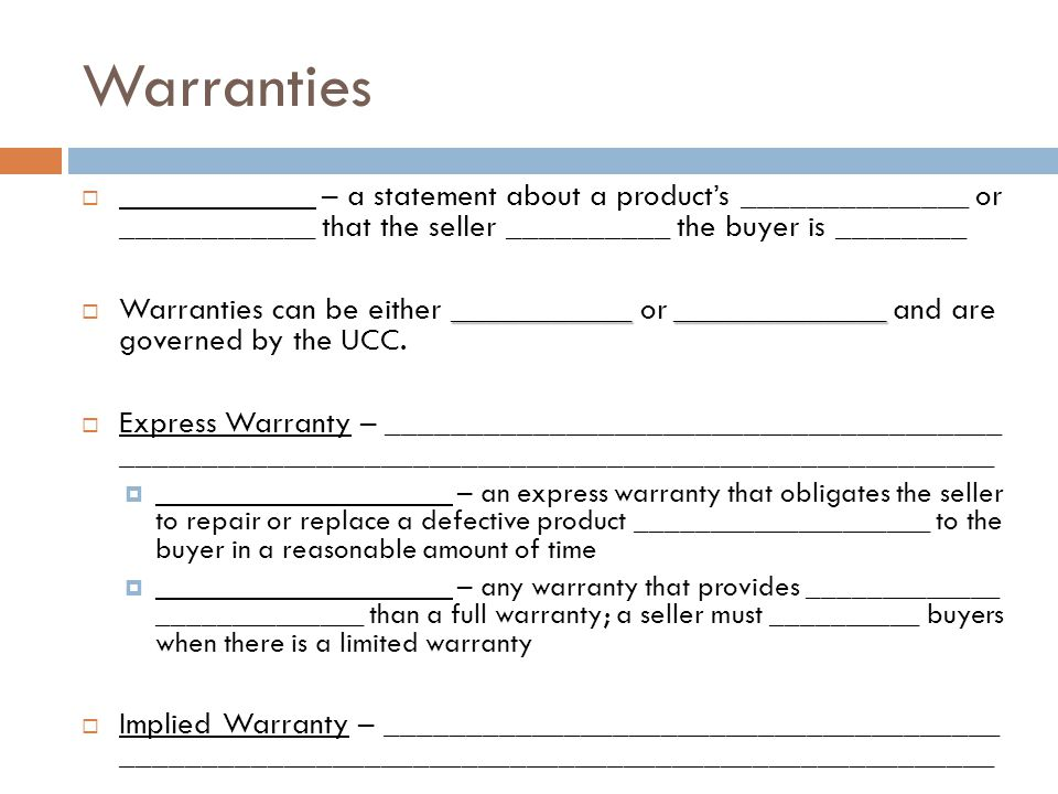 Warranties ____________ – a statement about a products ______________ or ____________ that the seller __________ the buyer is ________ ________________________ Warranties can be either ___________ or _____________ and are governed by the UCC.