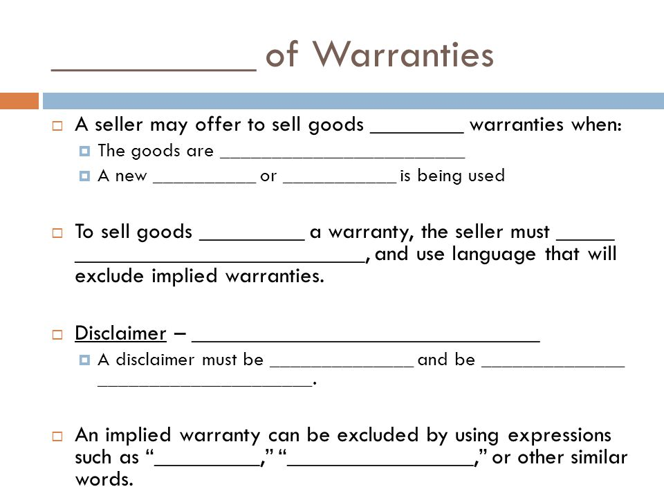 __________ of Warranties A seller may offer to sell goods ________ warranties when: The goods are ________________________ A new __________ or ___________ is being used To sell goods _________ a warranty, the seller must _____ _________________________, and use language that will exclude implied warranties.
