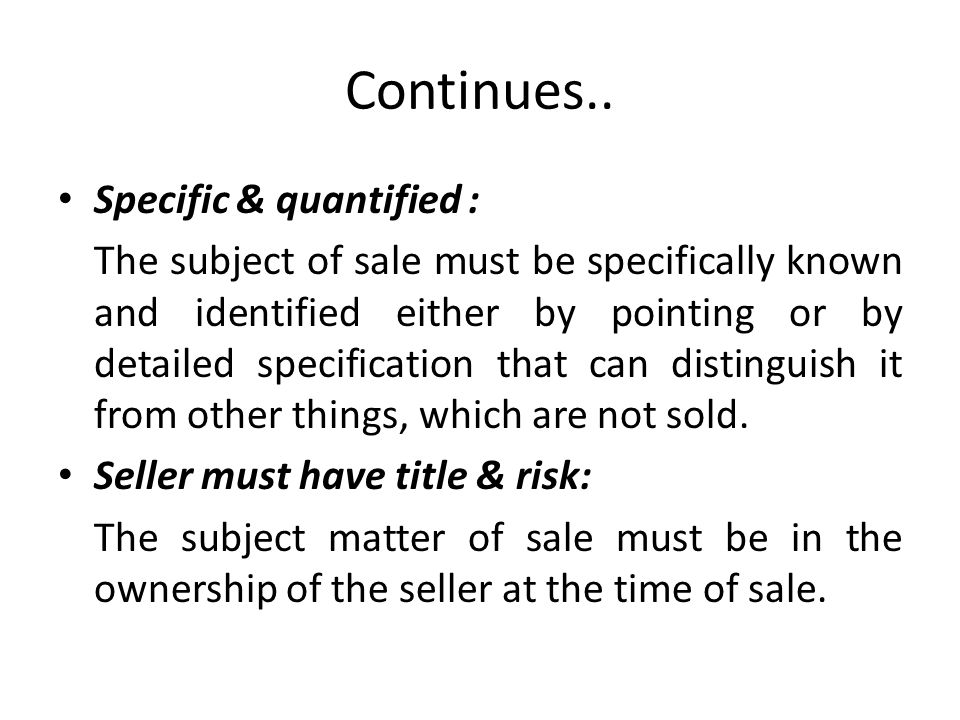 Continues.. Specific & quantified : The subject of sale must be specifically known and identified either by pointing or by detailed specification that