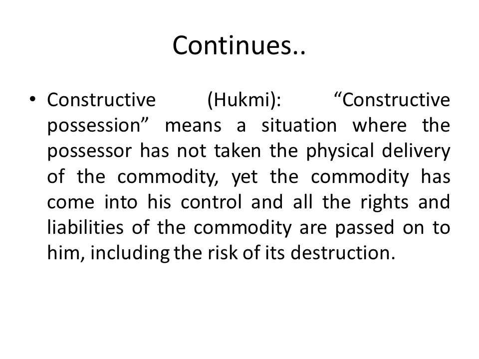Continues.. Constructive (Hukmi): Constructive possession means a situation where the possessor has not taken the physical delivery of the commodity,