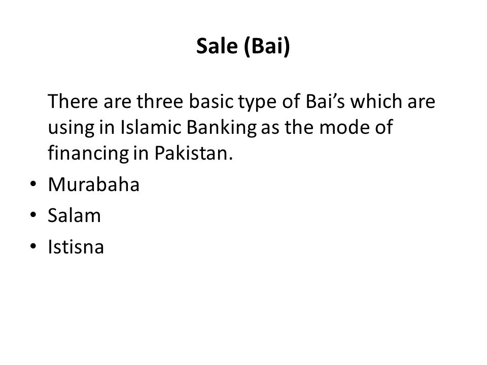 Sale (Bai) There are three basic type of Bais which are using in Islamic Banking as the mode of financing in Pakistan. Murabaha Salam Istisna