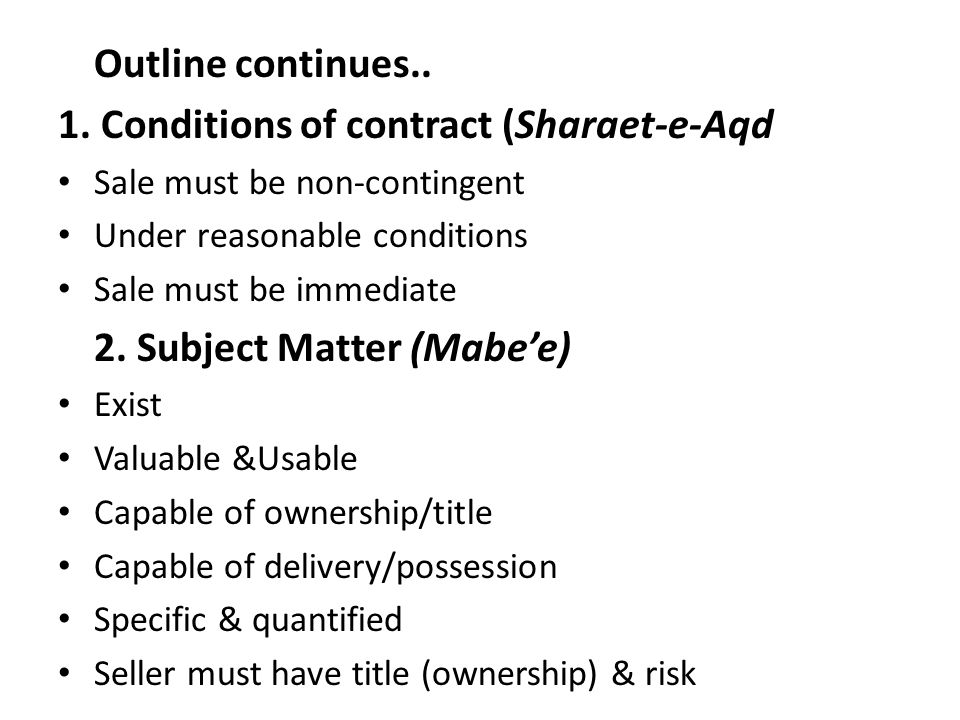 Outline continues.. 1. Conditions of contract (Sharaet-e-Aqd Sale must be non-contingent Under reasonable conditions Sale must be immediate 2. Subject