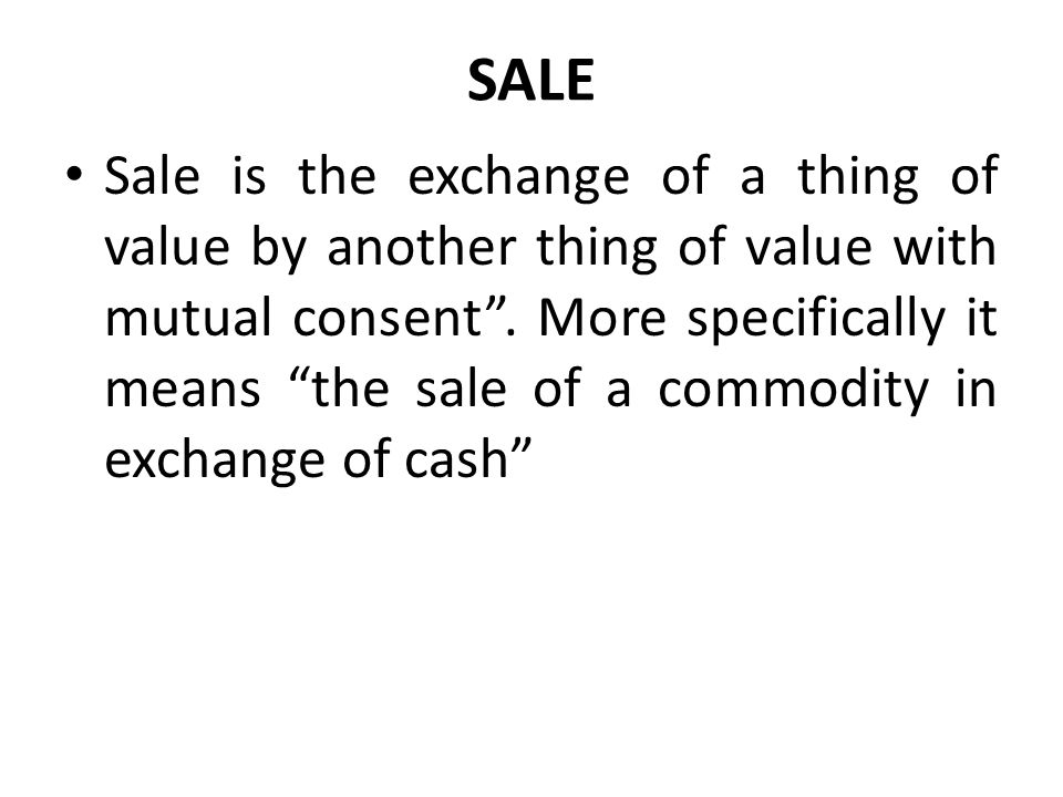 SALE Sale is the exchange of a thing of value by another thing of value with mutual consent. More specifically it means the sale of a commodity in exc