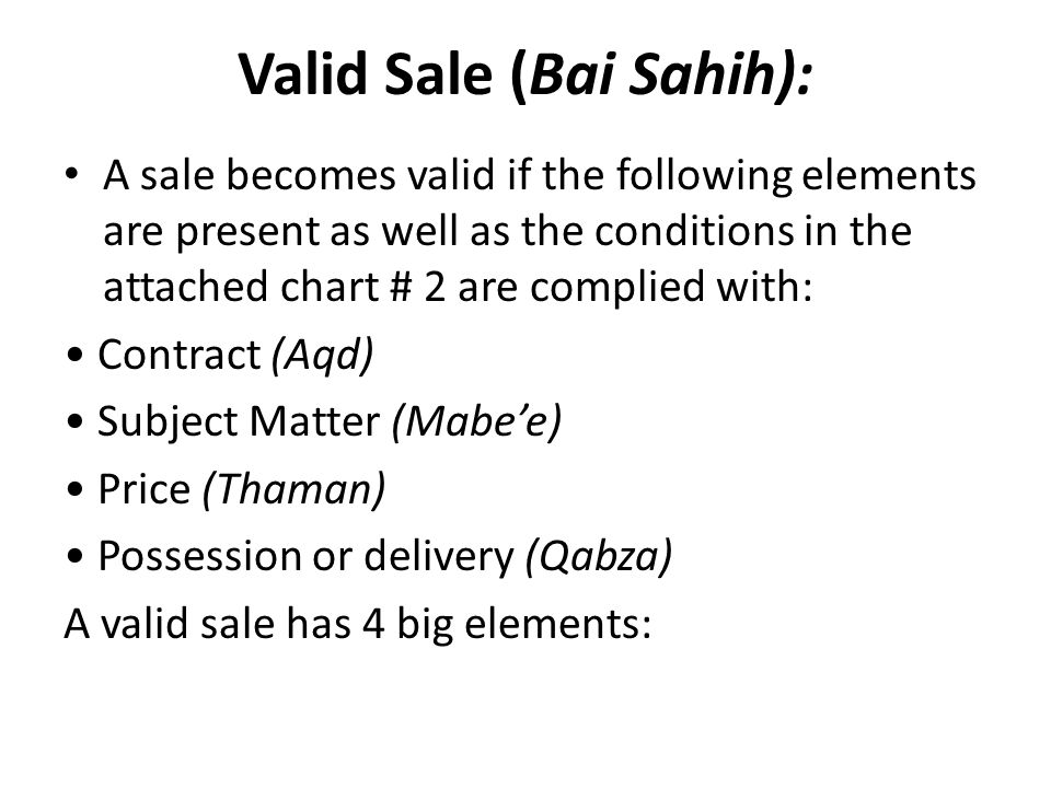 Valid Sale (Bai Sahih): A sale becomes valid if the following elements are present as well as the conditions in the attached chart # 2 are complied wi