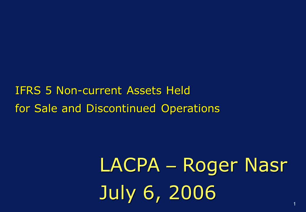 1 LACPA – Roger Nasr July 6, 2006 IFRS 5 Non-current Assets Held for Sale and Discontinued Operations