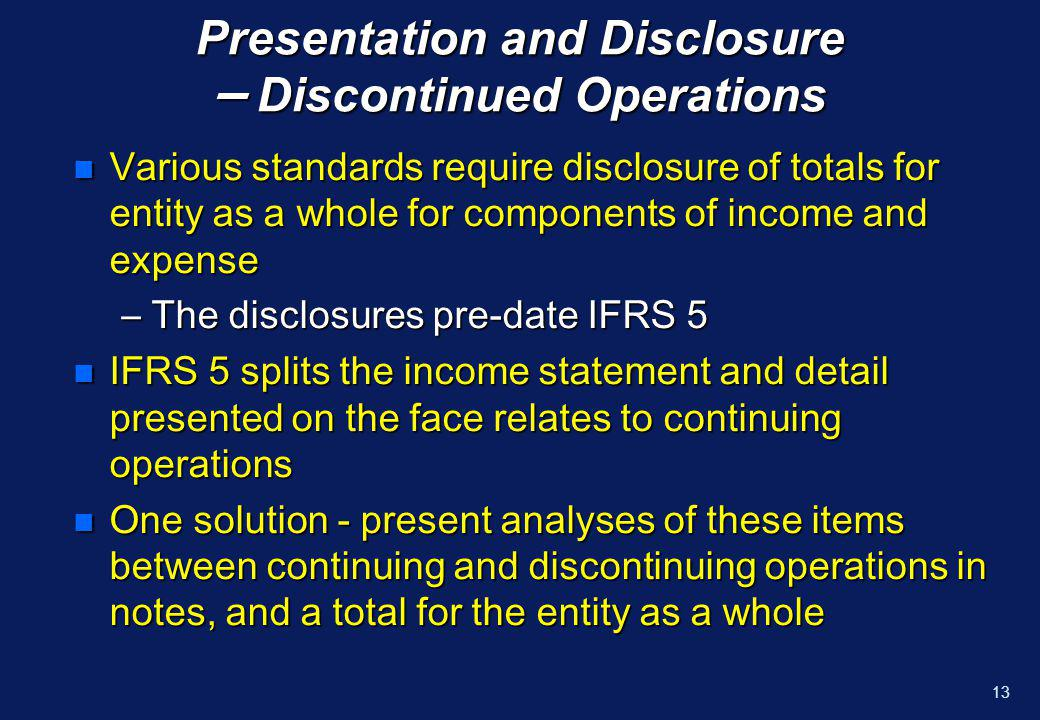 12 Presentation and Disclosure – Discontinued Operations n As a result of this disclosure requirement, income statement is divided into two sections –Continuing operations –Discontinuing operations
