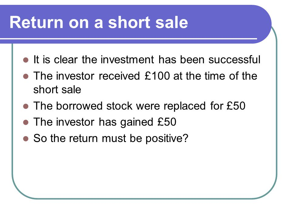 Return on a short sale It is clear the investment has been successful The investor received £100 at the time of the short sale The borrowed stock were