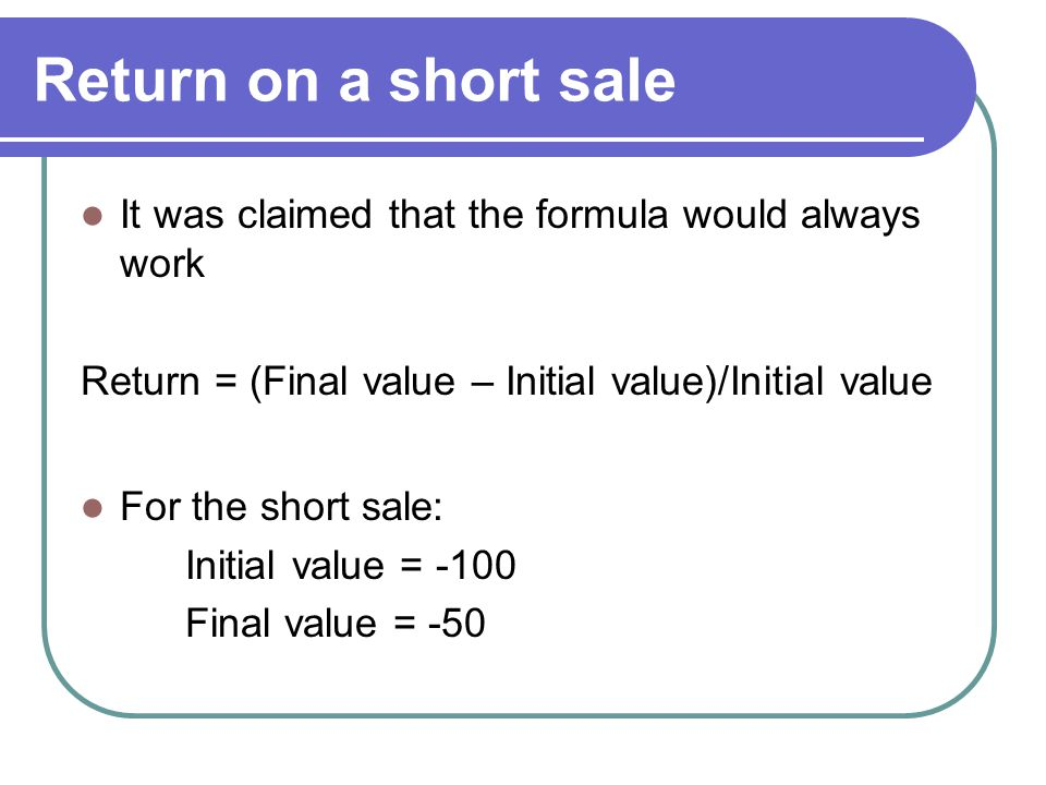 Return on a short sale It was claimed that the formula would always work Return = (Final value – Initial value)/Initial value For the short sale: Init