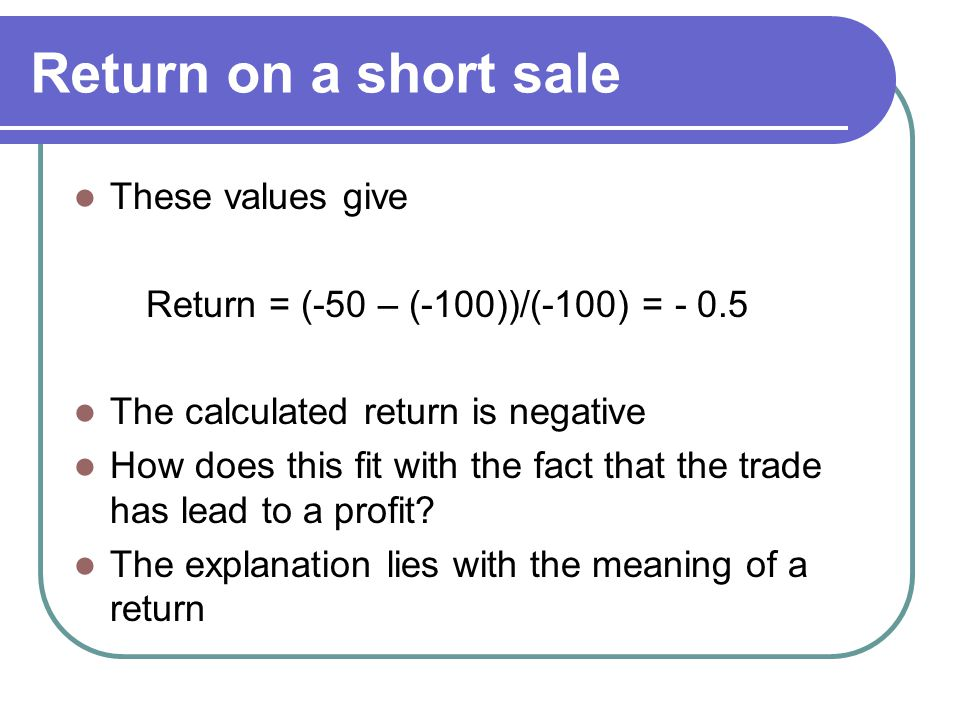 Return on a short sale These values give Return = (-50 – (-100))/(-100) = - 0.5 The calculated return is negative How does this fit with the fact that the trade has lead to a profit.